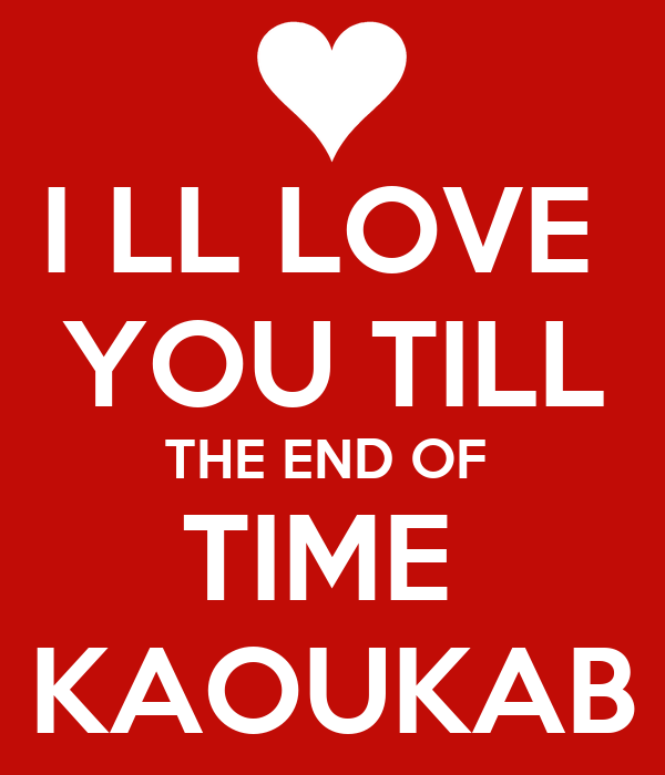 I LL LOVE  YOU TILL THE END OF  TIME  KAOUKAB