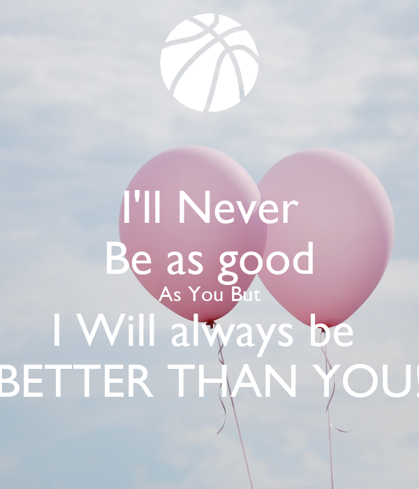 I'll Never Be as good As You But I Will always be  BETTER THAN YOU!