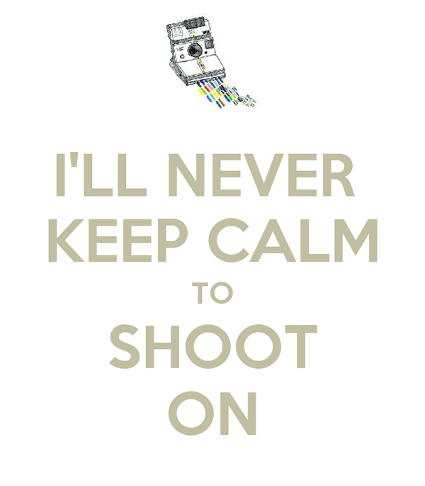 I'LL NEVER  KEEP CALM TO SHOOT ON