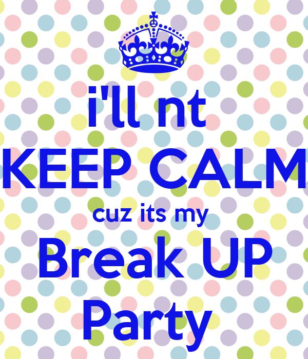 i'll nt  KEEP CALM cuz its my  Break UP Party