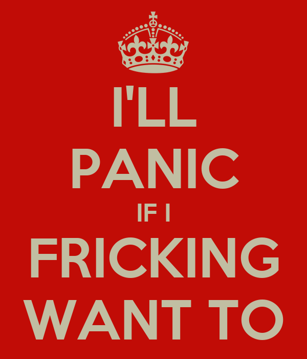 I'LL PANIC IF I FRICKING WANT TO