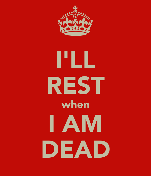 I'LL REST when I AM DEAD