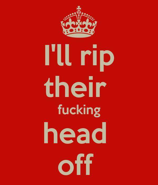 I'll rip their  fucking head  off