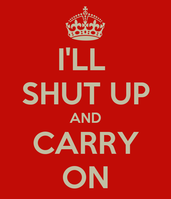 I'LL  SHUT UP AND CARRY ON
