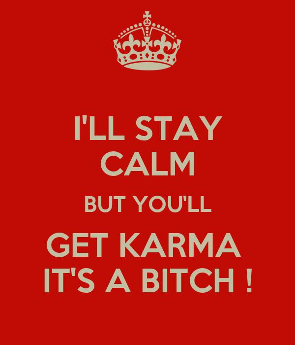 I'LL STAY CALM BUT YOU'LL GET KARMA  IT'S A BITCH !