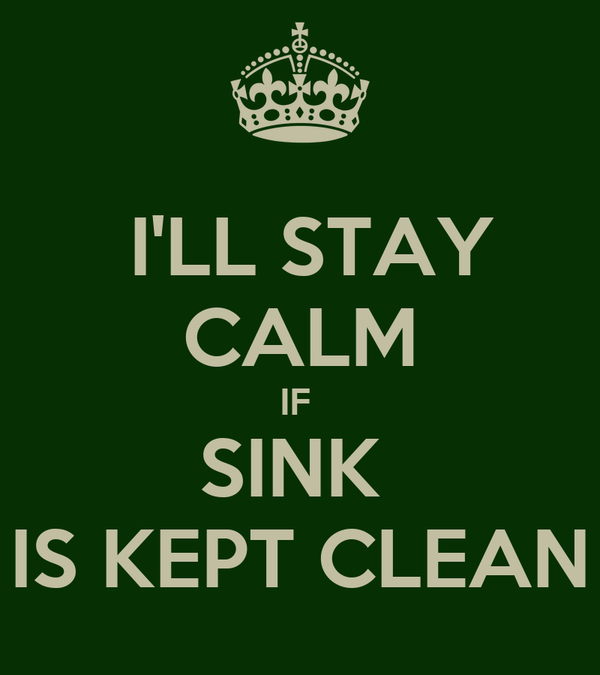 I'LL STAY  CALM IF  SINK  IS KEPT CLEAN