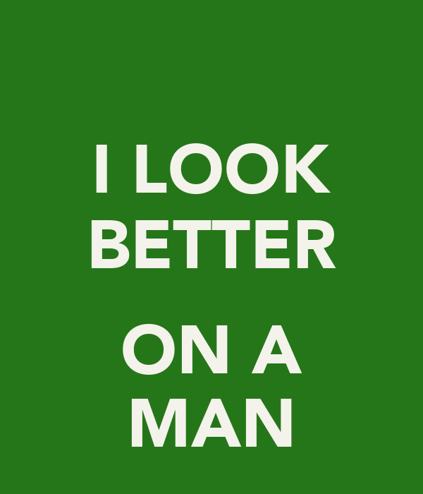 I LOOK BETTER  ON A MAN