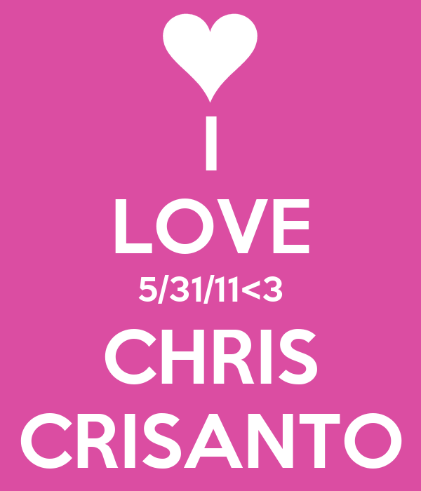 I LOVE 5/31/11<3 CHRIS CRISANTO