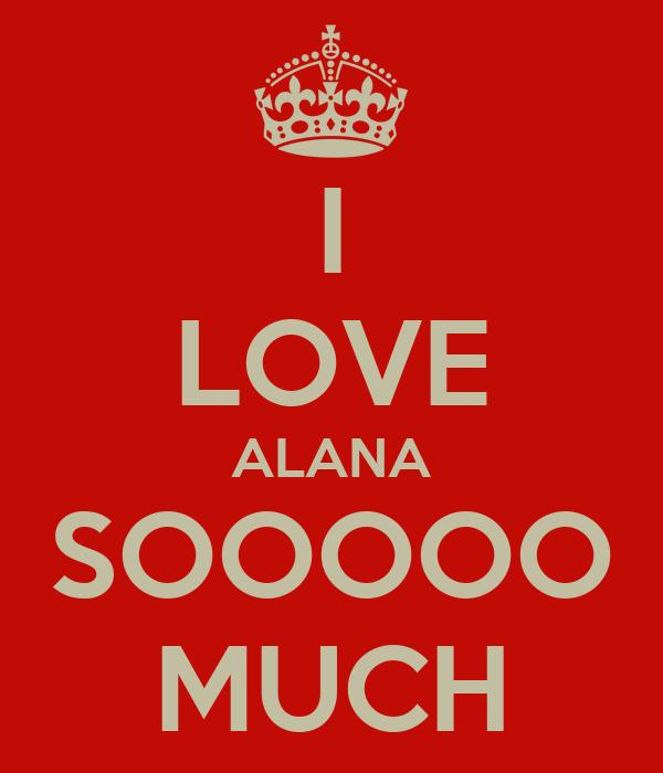 I LOVE ALANA SOOOOO MUCH