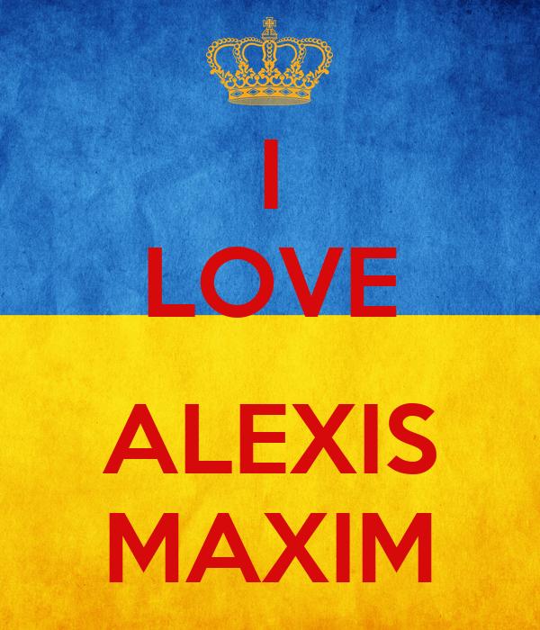 I LOVE  ALEXIS MAXIM