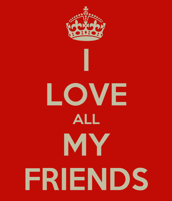 I LOVE ALL MY FRIENDS