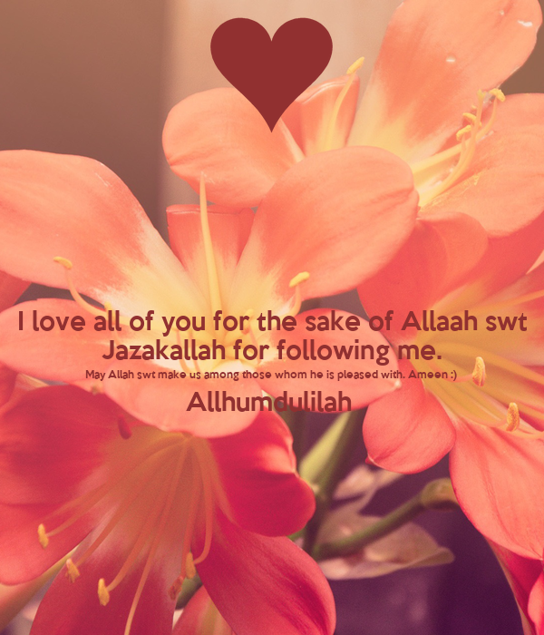 I love all of you for the sake of Allaah swt Jazakallah for following me. May Allah swt make us among those whom he is pleased with. Ameen :)  Allhumdulilah