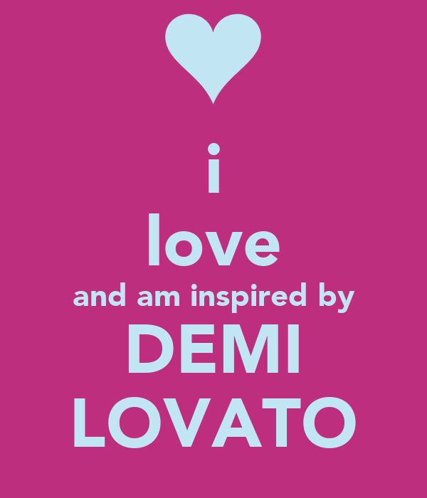i love and am inspired by DEMI LOVATO