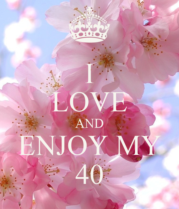 I LOVE AND ENJOY MY  40