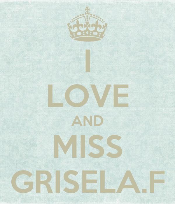 I LOVE AND MISS GRISELA.F