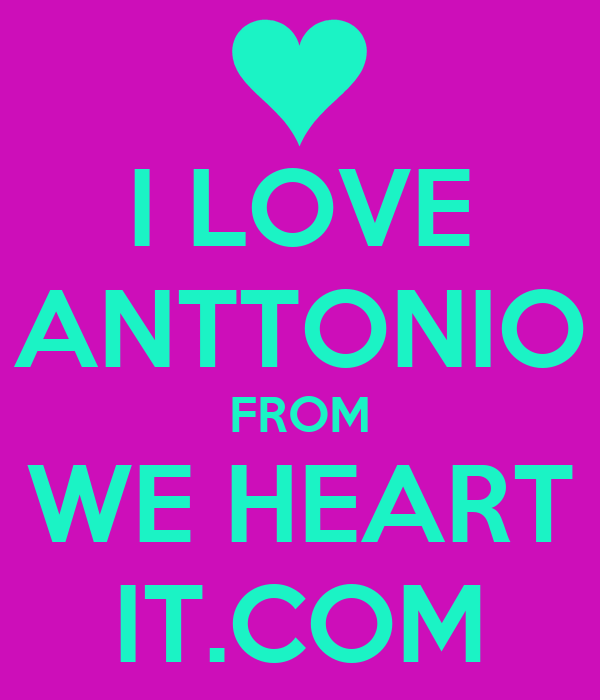 I LOVE ANTTONIO FROM WE HEART IT.COM