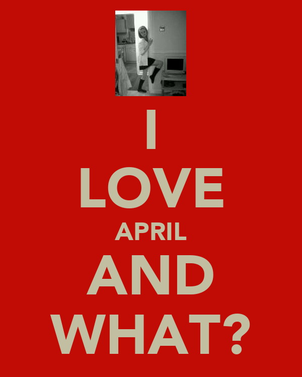 I LOVE APRIL AND WHAT?