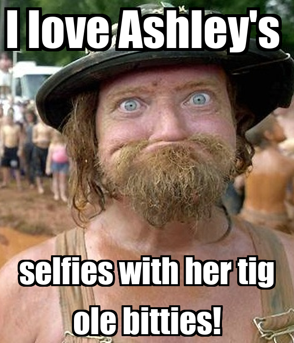 I love Ashley's  selfies with her tig ole bitties!