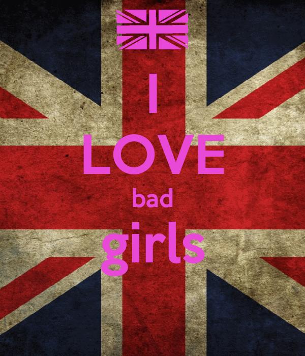 I LOVE bad girls