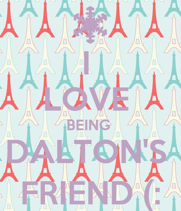 I  LOVE  BEING  DALTON'S  FRIEND (: