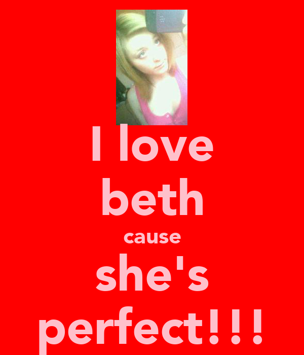 I love beth cause she's perfect!!!