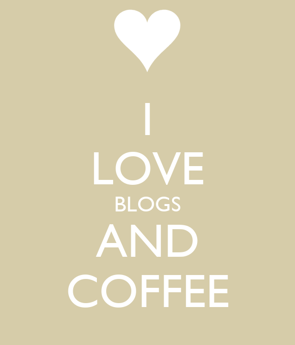 I LOVE BLOGS AND COFFEE