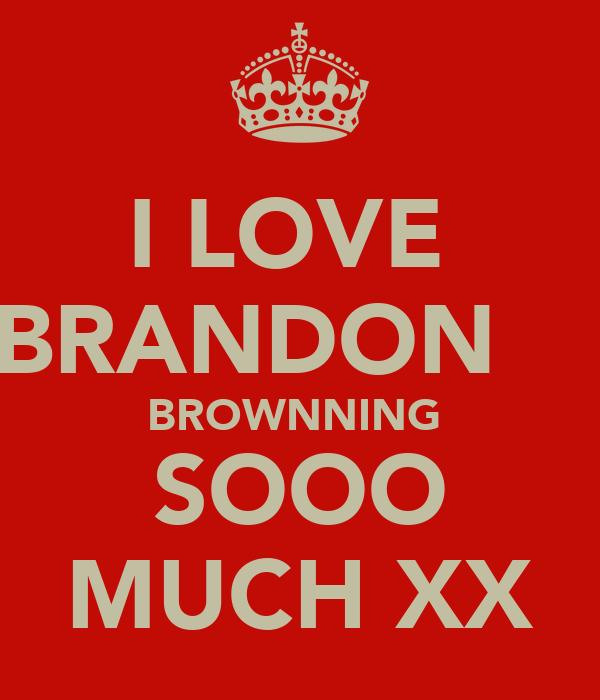 I LOVE  BRANDON     BROWNNING  SOOO MUCH XX