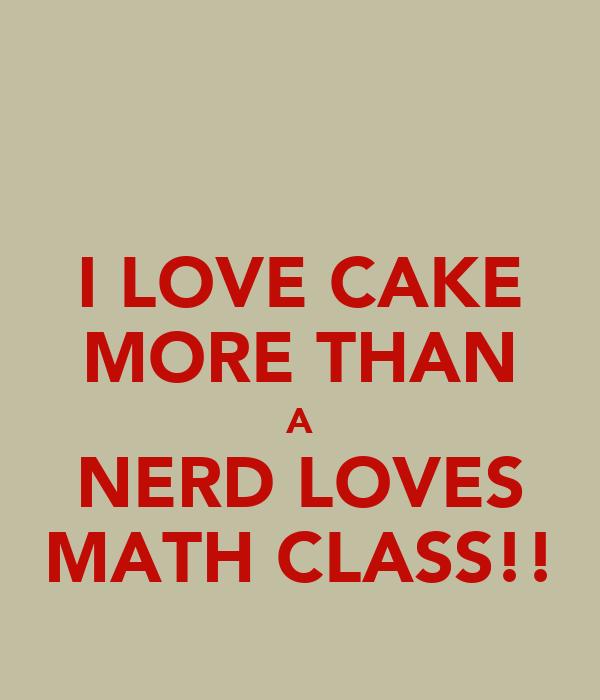 I LOVE CAKE MORE THAN A NERD LOVES MATH CLASS!!