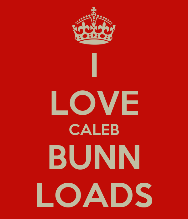 I LOVE CALEB BUNN LOADS