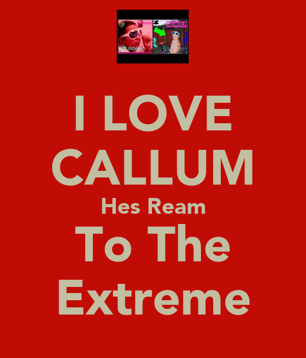 I LOVE CALLUM Hes Ream To The Extreme