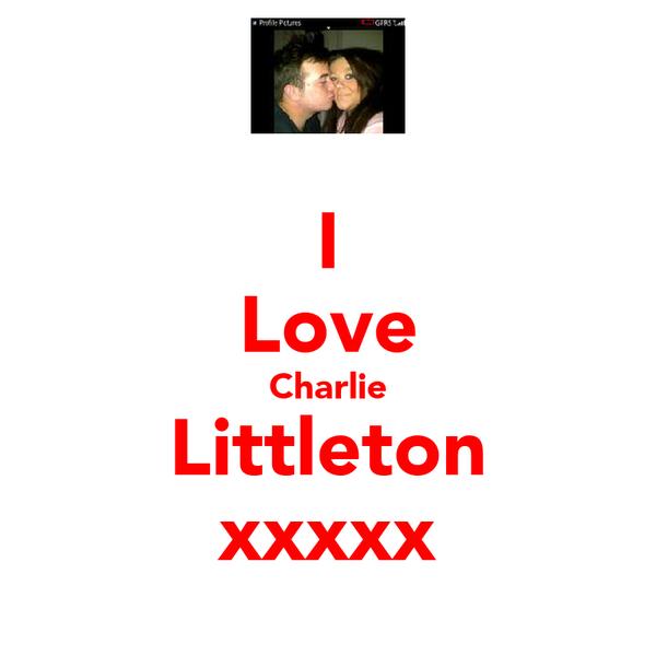 I Love Charlie Littleton xxxxx