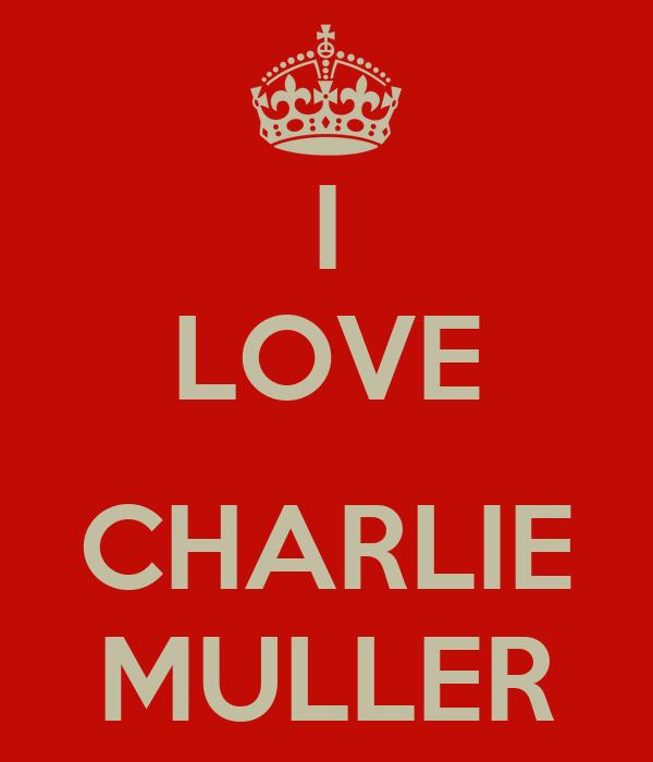 I LOVE  CHARLIE MULLER