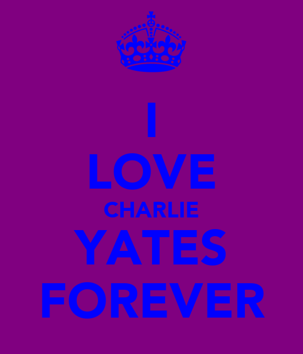 I LOVE CHARLIE YATES FOREVER