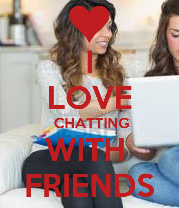 I LOVE  CHATTING WITH  FRIENDS