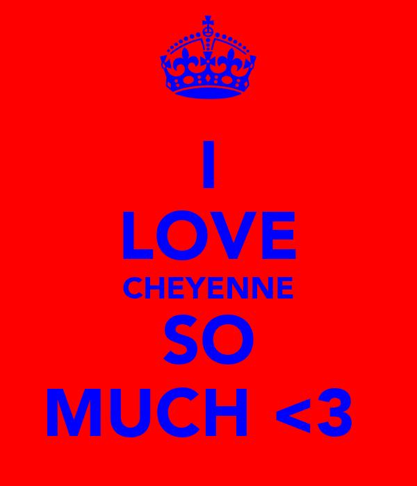 I LOVE CHEYENNE SO MUCH <3