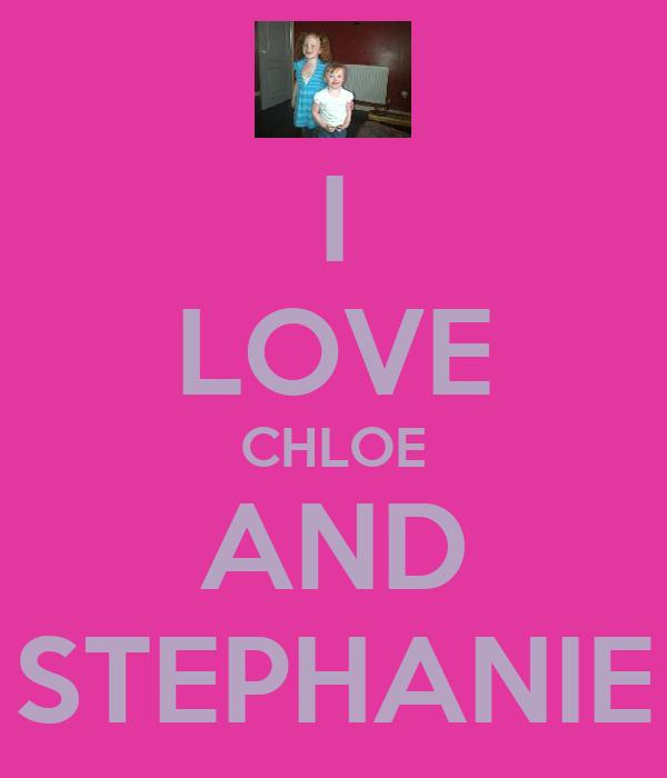 I LOVE CHLOE AND STEPHANIE