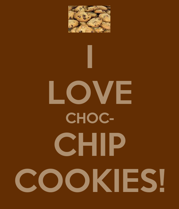 I LOVE CHOC- CHIP COOKIES!