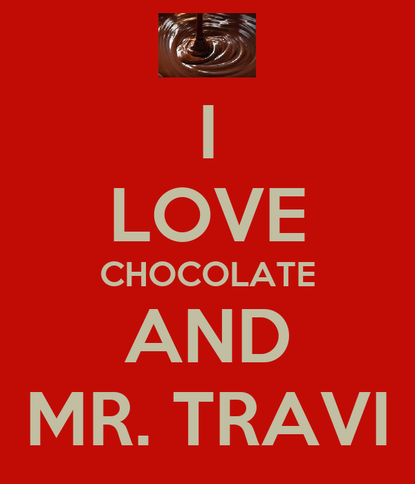 I LOVE CHOCOLATE AND MR. TRAVI