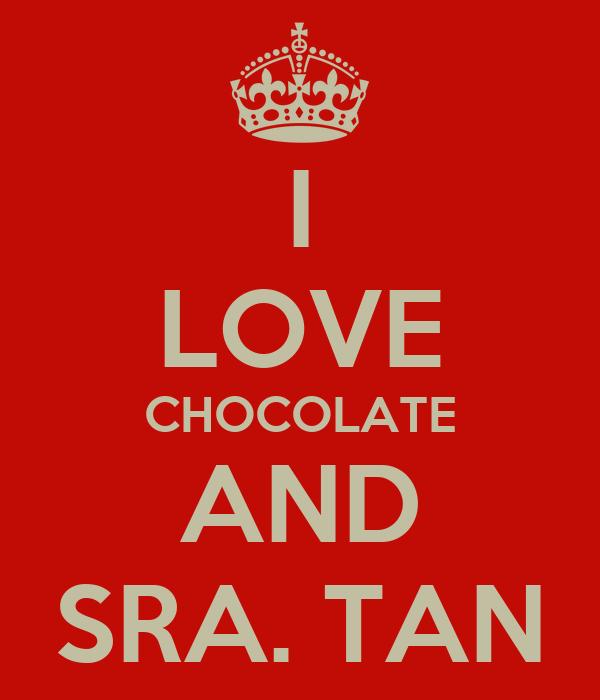 I LOVE CHOCOLATE AND SRA. TAN