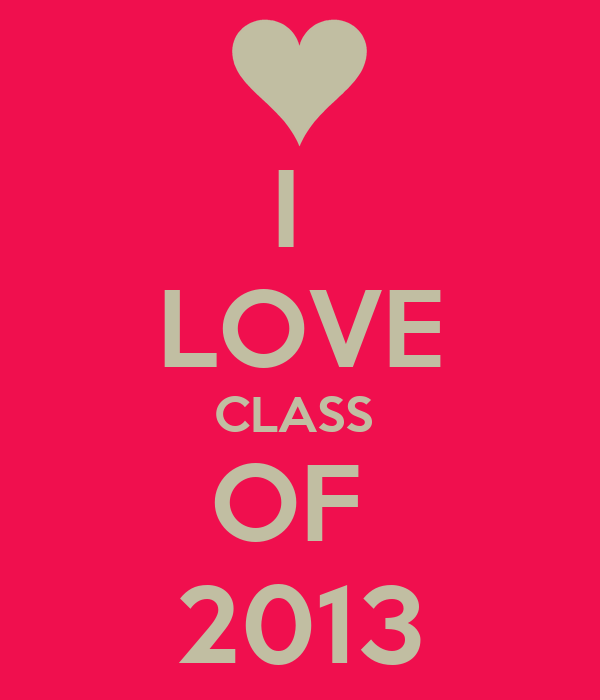 I  LOVE CLASS  OF  2013