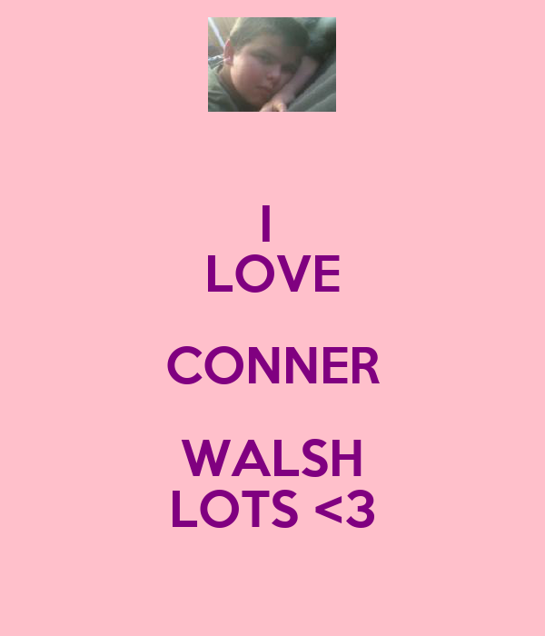 I  LOVE CONNER WALSH LOTS <3