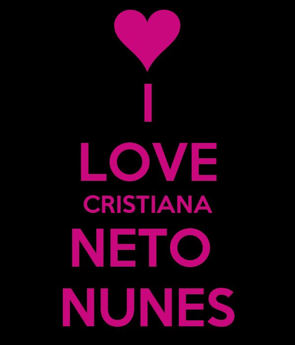I LOVE CRISTIANA NETO  NUNES