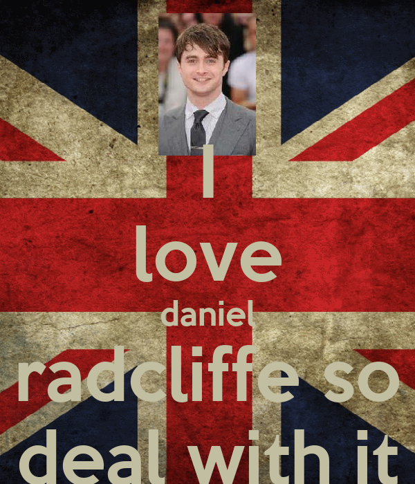 I love daniel radcliffe so deal with it