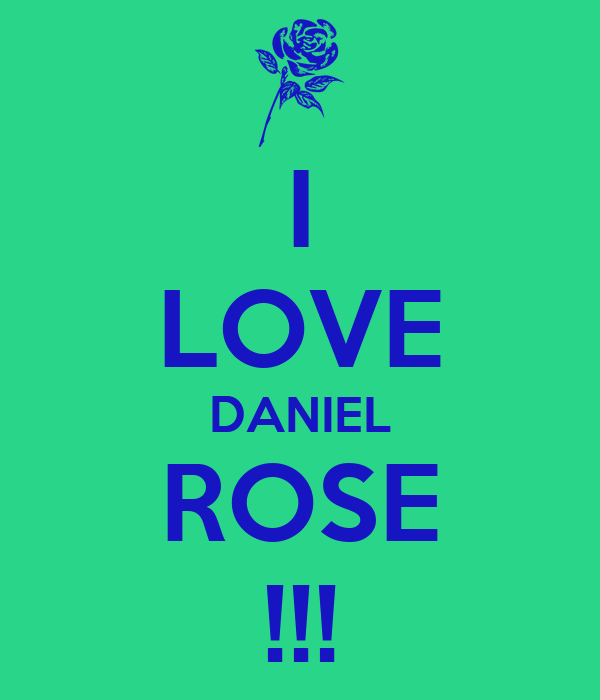 I LOVE DANIEL ROSE !!!