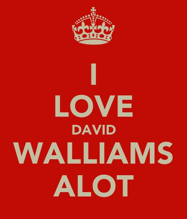 I LOVE DAVID WALLIAMS ALOT