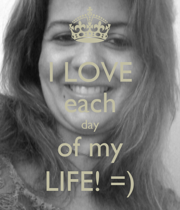 I LOVE each day of my LIFE! =)
