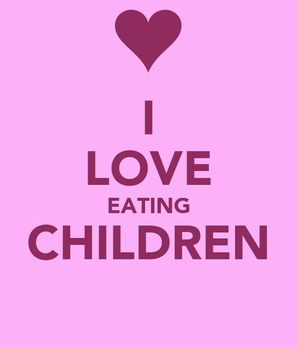 I LOVE EATING CHILDREN