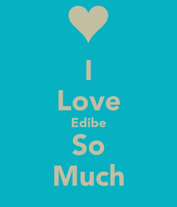 I Love Edibe So Much