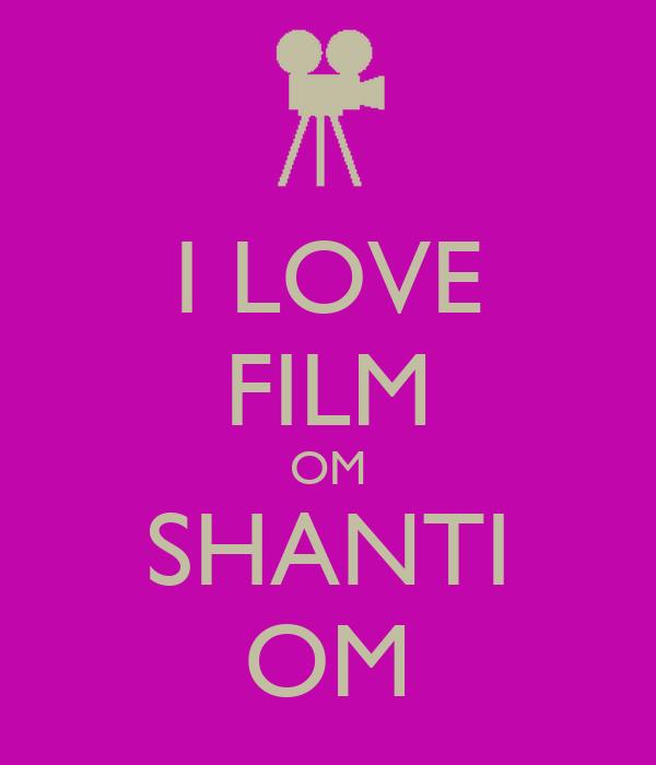 I LOVE FILM OM SHANTI OM