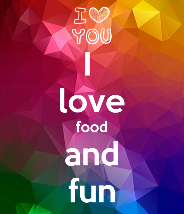 I  love food and fun